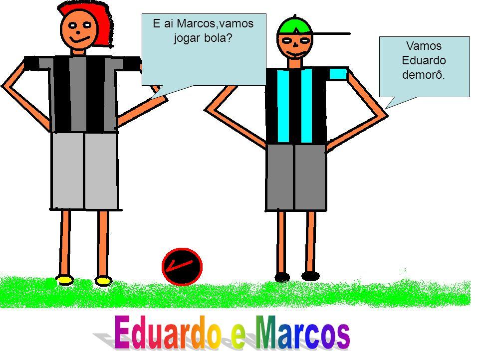 E ai Marcos,vamos jogar bola? Vamos Eduardo demorô.