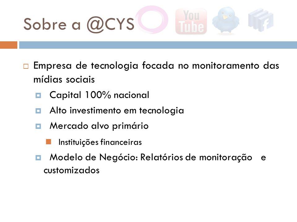Sobre a @CYS  Empresa de tecnologia focada no monitoramento das mídias sociais  Capital 100% nacional  Alto investimento em tecnologia  Mercado alvo primário  Instituições financeiras  Modelo de Negócio: Relatórios de monitoração e customizados