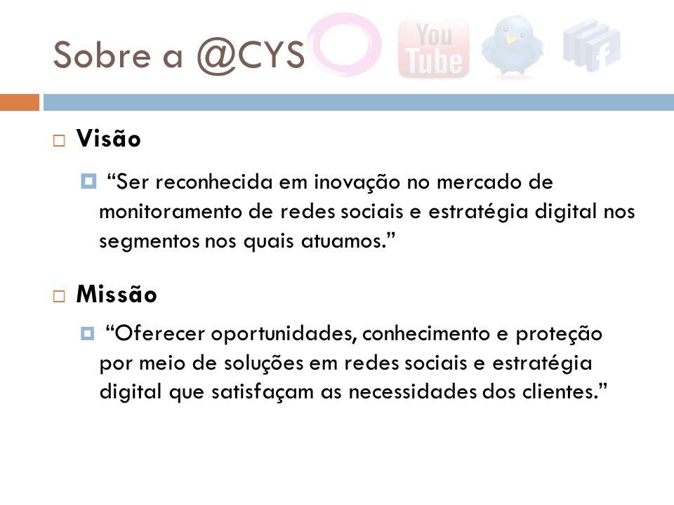 Sobre a @CYS  Visão  Ser reconhecida em inovação no mercado de monitoramento de redes sociais e estratégia digital nos segmentos nos quais atuamos.  Missão  Oferecer oportunidades, conhecimento e proteção por meio de soluções em redes sociais e estratégia digital que satisfaçam as necessidades dos clientes.