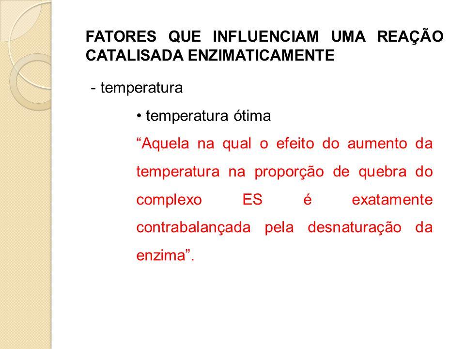 """FATORES QUE INFLUENCIAM UMA REAÇÃO CATALISADA ENZIMATICAMENTE - temperatura • temperatura ótima """"Aquela na qual o efeito do aumento da temperatura na"""