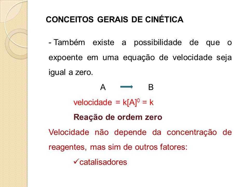 CONCEITOS GERAIS DE CINÉTICA - Também existe a possibilidade de que o expoente em uma equação de velocidade seja igual a zero. AB velocidade = k[A] 0