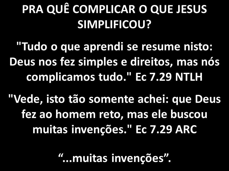 PRA QUÊ COMPLICAR O QUE JESUS SIMPLIFICOU?