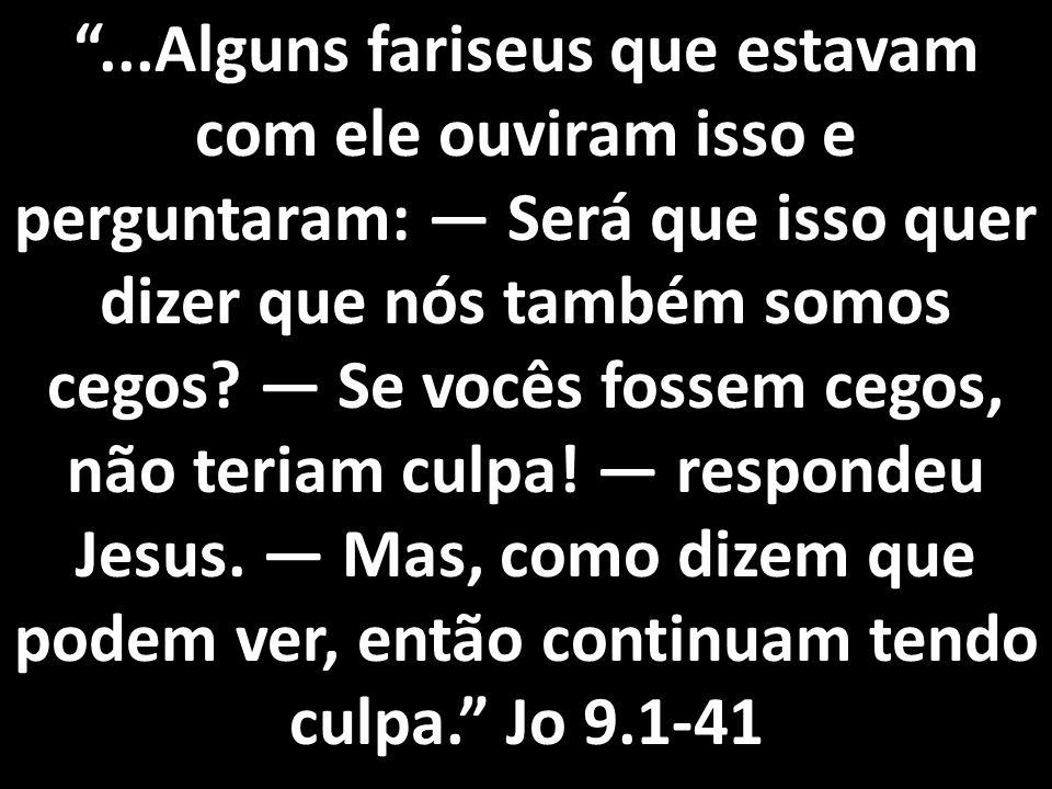"""""""...Alguns fariseus que estavam com ele ouviram isso e perguntaram: — Será que isso quer dizer que nós também somos cegos? — Se vocês fossem cegos, nã"""