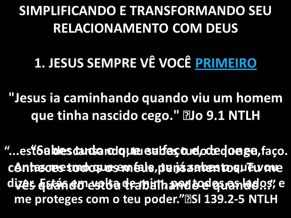 SIMPLIFICANDO E TRANSFORMANDO SEU RELACIONAMENTO COM DEUS 1. JESUS SEMPRE VÊ VOCÊ PRIMEIRO