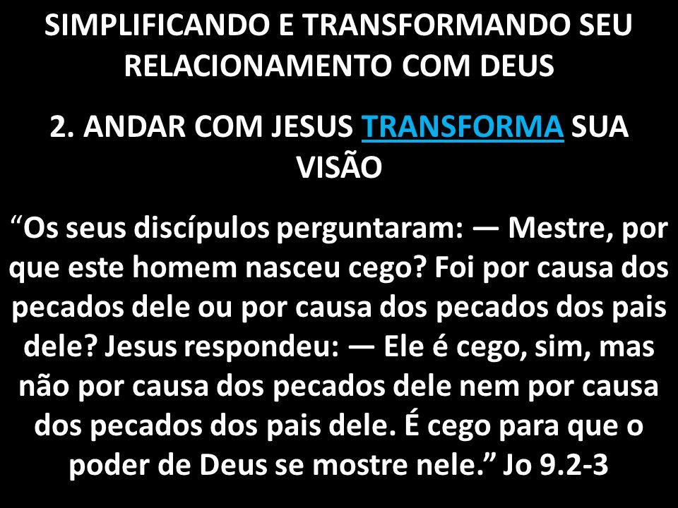 """SIMPLIFICANDO E TRANSFORMANDO SEU RELACIONAMENTO COM DEUS 2. ANDAR COM JESUS TRANSFORMA SUA VISÃO """"Os seus discípulos perguntaram: — Mestre, por que e"""