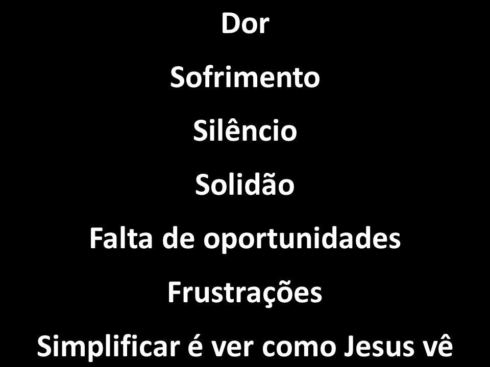 Dor Sofrimento Silêncio Solidão Falta de oportunidades Frustrações Simplificar é ver como Jesus vê