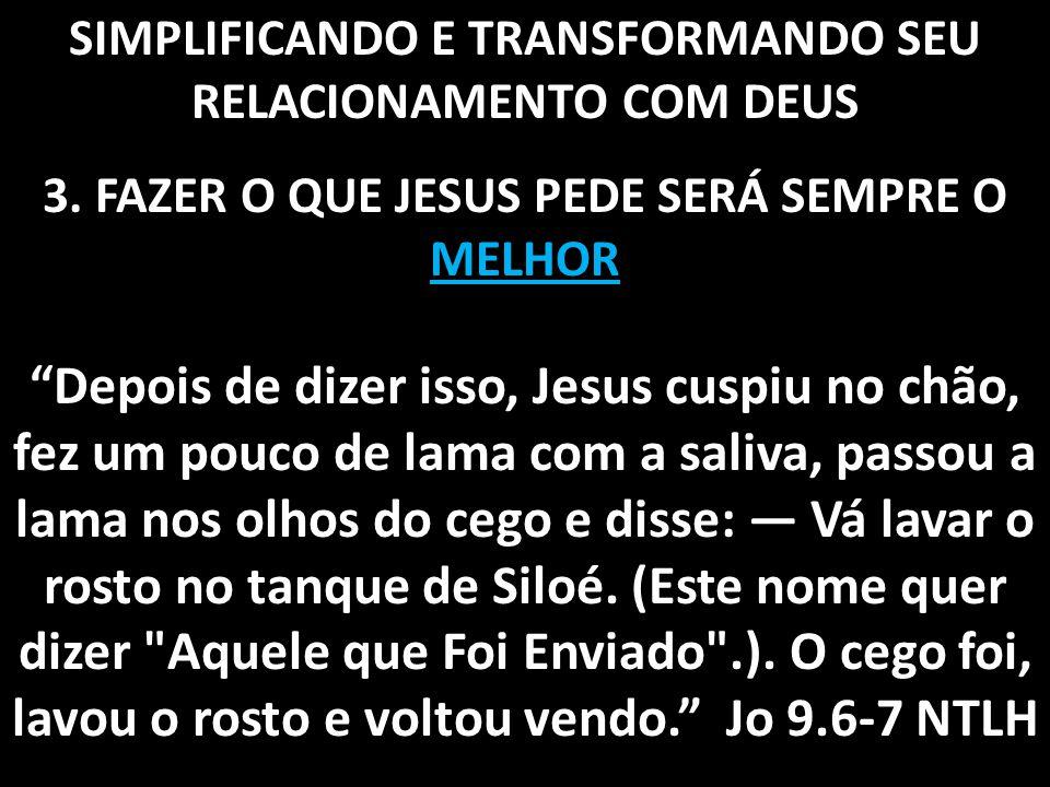 """SIMPLIFICANDO E TRANSFORMANDO SEU RELACIONAMENTO COM DEUS 3. FAZER O QUE JESUS PEDE SERÁ SEMPRE O MELHOR """"Depois de dizer isso, Jesus cuspiu no chão,"""
