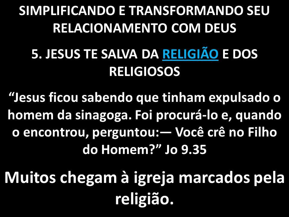 """SIMPLIFICANDO E TRANSFORMANDO SEU RELACIONAMENTO COM DEUS 5. JESUS TE SALVA DA RELIGIÃO E DOS RELIGIOSOS """"Jesus ficou sabendo que tinham expulsado o h"""