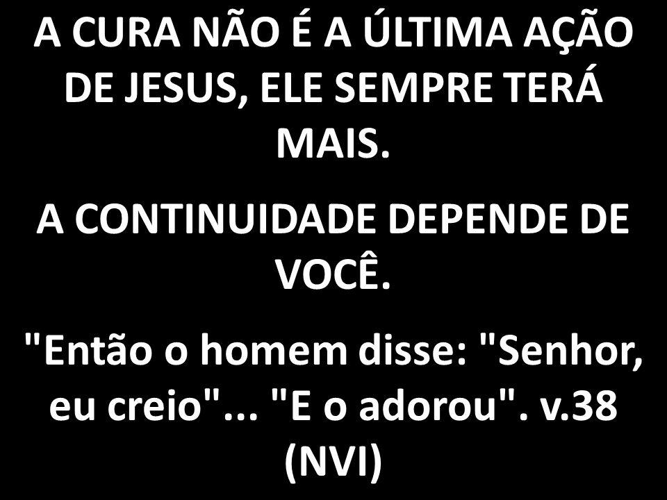 A CURA NÃO É A ÚLTIMA AÇÃO DE JESUS, ELE SEMPRE TERÁ MAIS. A CONTINUIDADE DEPENDE DE VOCÊ.
