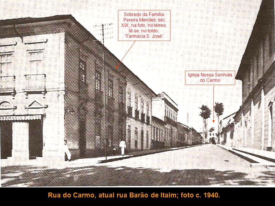 Rua do Carmo, atual rua Barão de Itaim; foto c. 1940. Igreja Nossa Senhora do Carmo Sobrado da Família Pereira Mendes, séc XIX; na foto, no térreo, lê