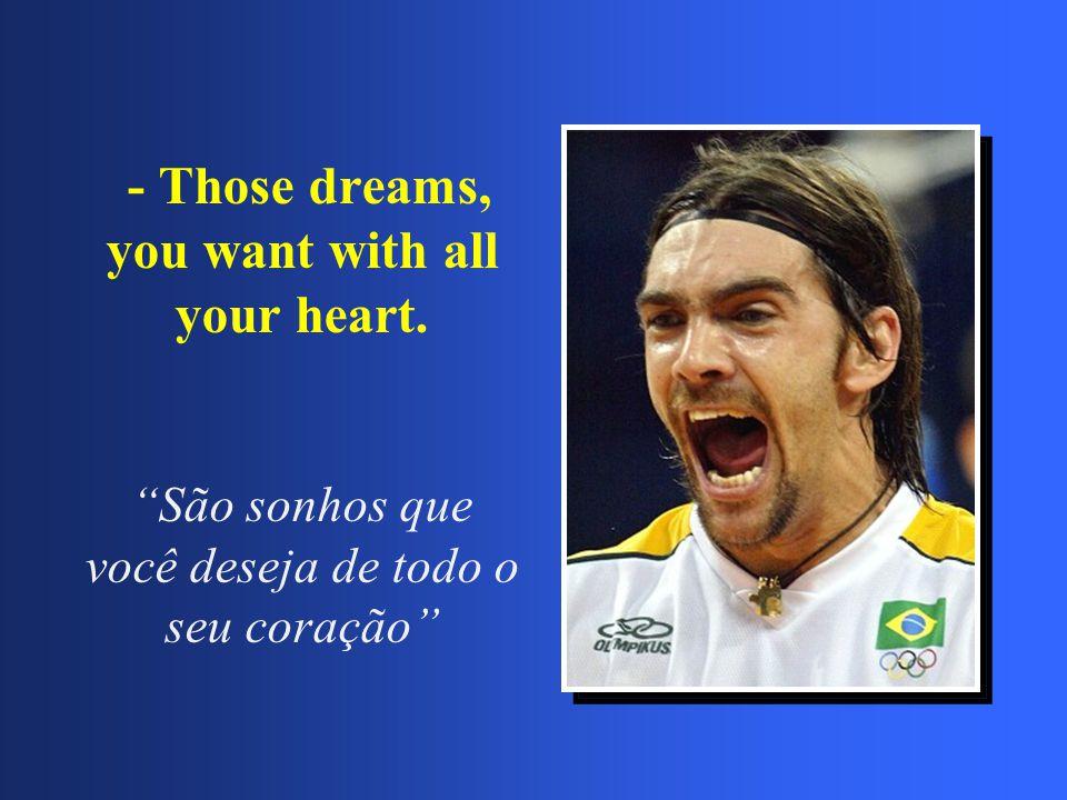 """- Those dreams, you want with all your heart. """"São sonhos que você deseja de todo o seu coração"""""""
