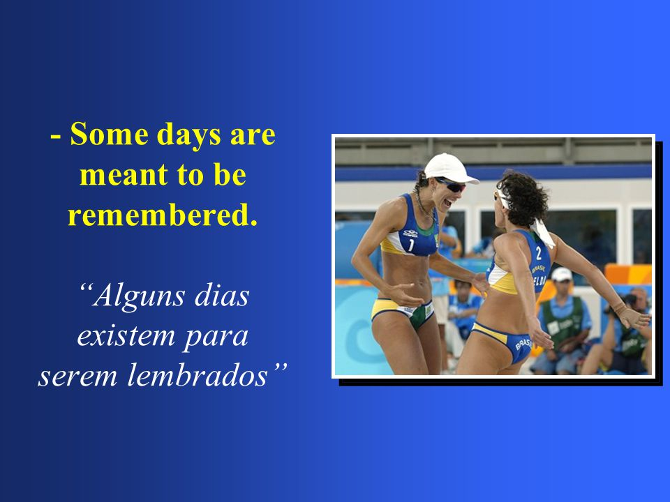 "- Some days are meant to be remembered. ""Alguns dias existem para serem lembrados"""