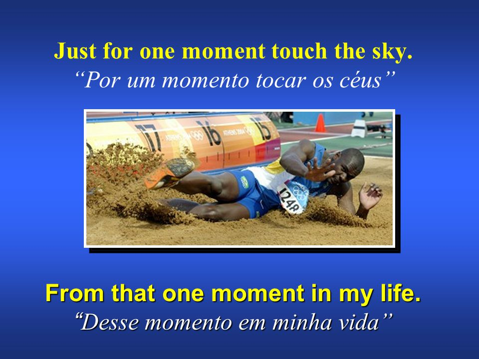 "Just for one moment touch the sky. ""Por um momento tocar os céus"" From that one moment in my life. "" Desse momento em minha vida"""