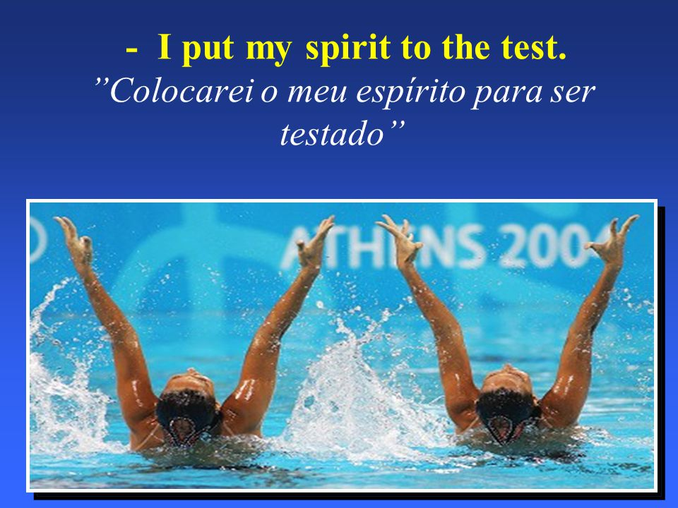 "- I put my spirit to the test. ""Colocarei o meu espírito para ser testado"""