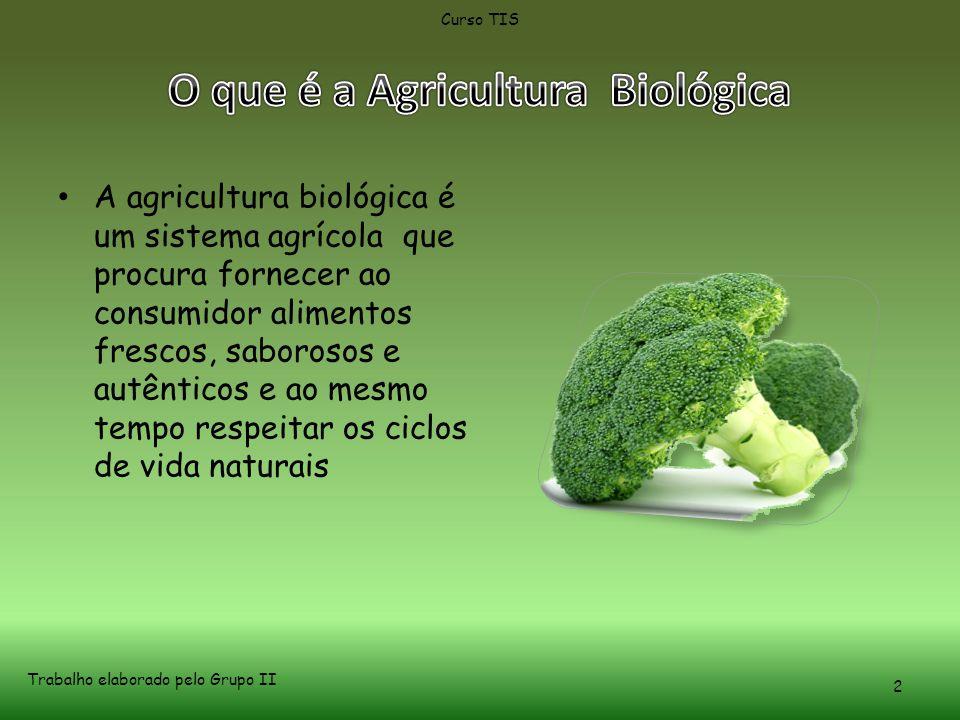 • A agricultura biológica é um sistema agrícola que procura fornecer ao consumidor alimentos frescos, saborosos e autênticos e ao mesmo tempo respeitar os ciclos de vida naturais Curso TIS Trabalho elaborado pelo Grupo II 2
