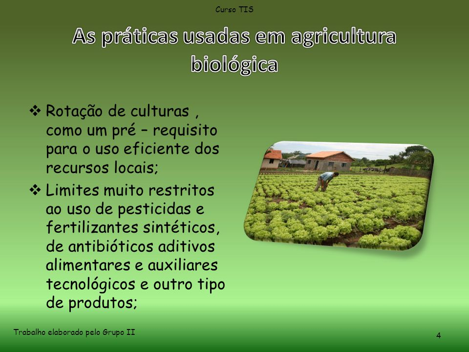  Rotação de culturas, como um pré – requisito para o uso eficiente dos recursos locais;  Limites muito restritos ao uso de pesticidas e fertilizantes sintéticos, de antibióticos aditivos alimentares e auxiliares tecnológicos e outro tipo de produtos; Curso TIS Trabalho elaborado pelo Grupo II 4