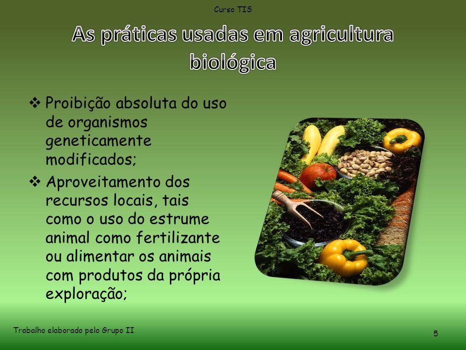  Proibição absoluta do uso de organismos geneticamente modificados;  Aproveitamento dos recursos locais, tais como o uso do estrume animal como fertilizante ou alimentar os animais com produtos da própria exploração; Curso TIS Trabalho elaborado pelo Grupo II 5
