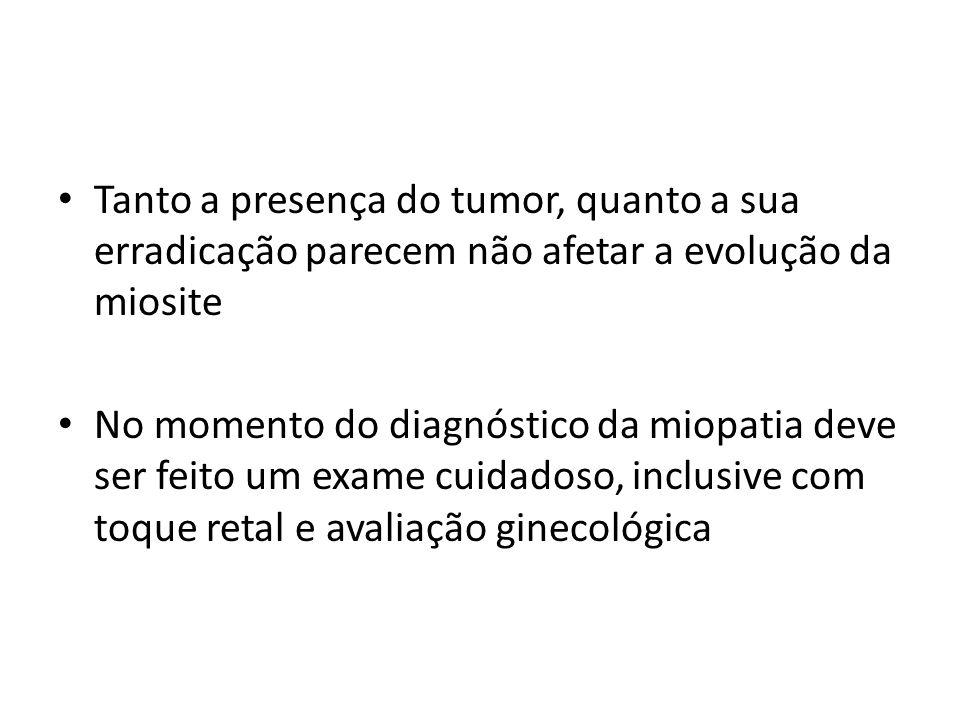 • Tanto a presença do tumor, quanto a sua erradicação parecem não afetar a evolução da miosite • No momento do diagnóstico da miopatia deve ser feito um exame cuidadoso, inclusive com toque retal e avaliação ginecológica