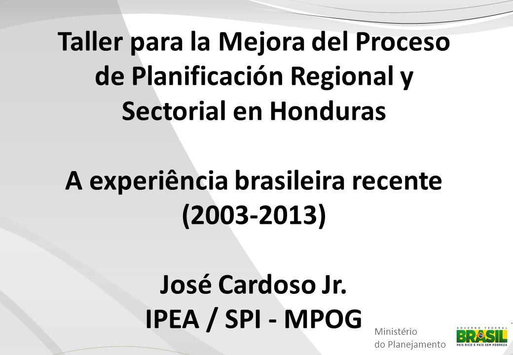 Ministério do Planejamento Taller para la Mejora del Proceso de Planificación Regional y Sectorial en Honduras A experiência brasileira recente (2003-2013) José Cardoso Jr.