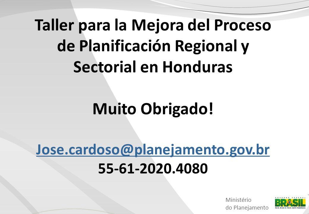 Ministério do Planejamento Taller para la Mejora del Proceso de Planificación Regional y Sectorial en Honduras Muito Obrigado! Jose.cardoso@planejamen