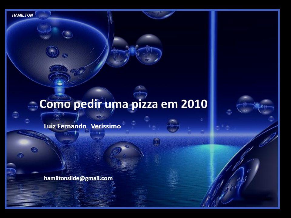 HAMILTON Como pedir uma pizza em 2010 Luiz Fernando Veríssimo hamiltonslide@gmail.com
