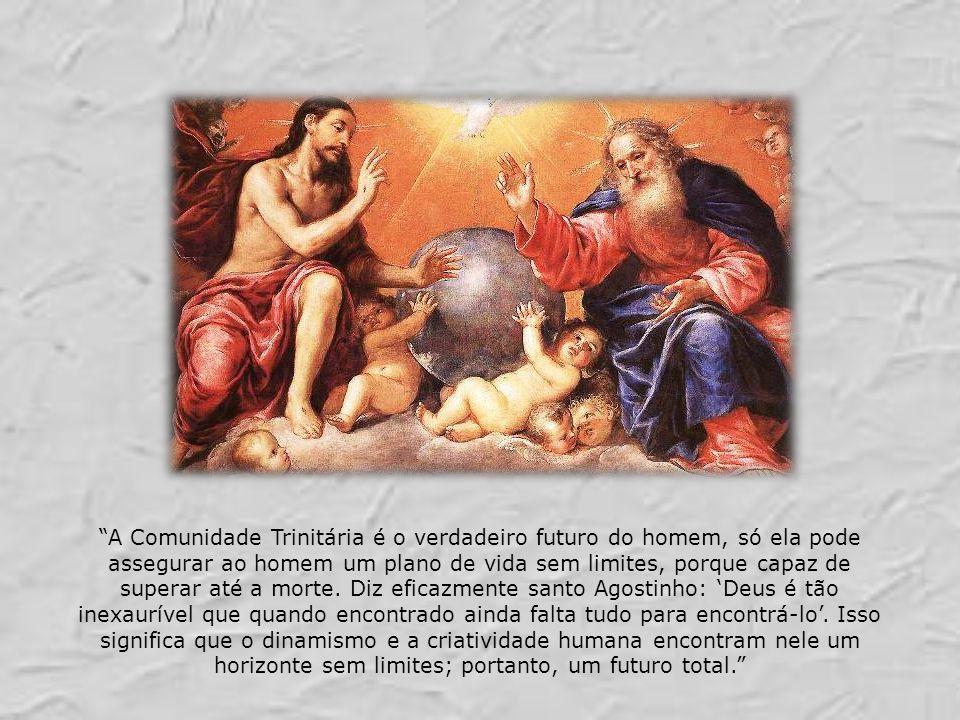 Santa Catarina de Sena, em estado de contemplação dizia: Vós, Trindade eterna, sois como um mar profundo, no qual quanto mais procuro mais encontro, e quanto mais encontro, mais cresce a sede de Vos procurar.