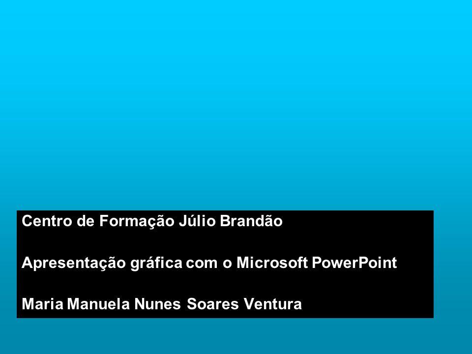 Centro de Formação Júlio Brandão Apresentação gráfica com o Microsoft PowerPoint Maria Manuela Nunes Soares Ventura
