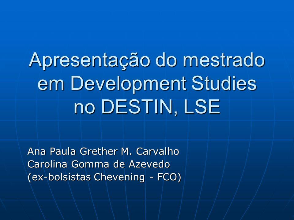 Apresentação do mestrado em Development Studies no DESTIN, LSE Ana Paula Grether M. Carvalho Carolina Gomma de Azevedo (ex-bolsistas Chevening - FCO)