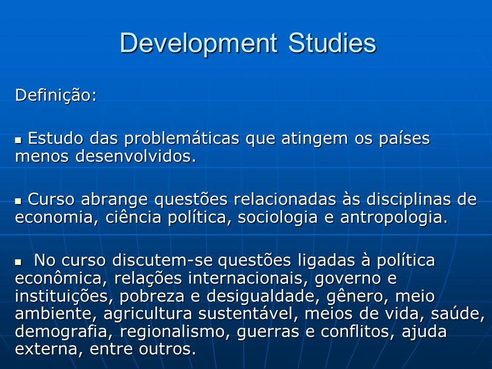 Development Studies Definição:  Estudo das problemáticas que atingem os países menos desenvolvidos.  Curso abrange questões relacionadas às discipli