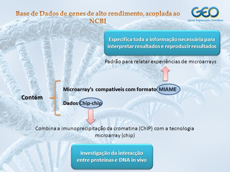 Contém Microarray's compatíveis com formato MIAME Dados Chip-chip Padrão para relatar experiências de microarrays Especifica toda a informação necessária para interpretar resultados e reproduzir resultados Combina a imunoprecipitação da cromatina (ChIP) com a tecnologia microarray (chip) Investigação da interacção entre proteínas e DNA in vivo