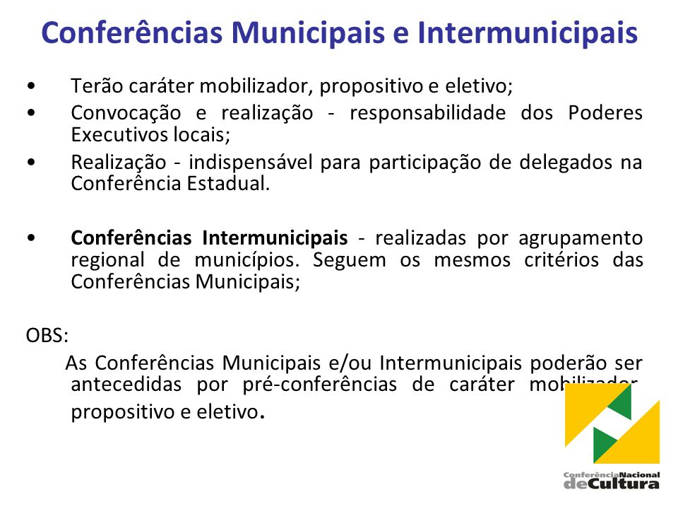 Conferências Municipais e Intermunicipais •Terão caráter mobilizador, propositivo e eletivo; •Convocação e realização - responsabilidade dos Poderes Executivos locais; •Realização - indispensável para participação de delegados na Conferência Estadual.