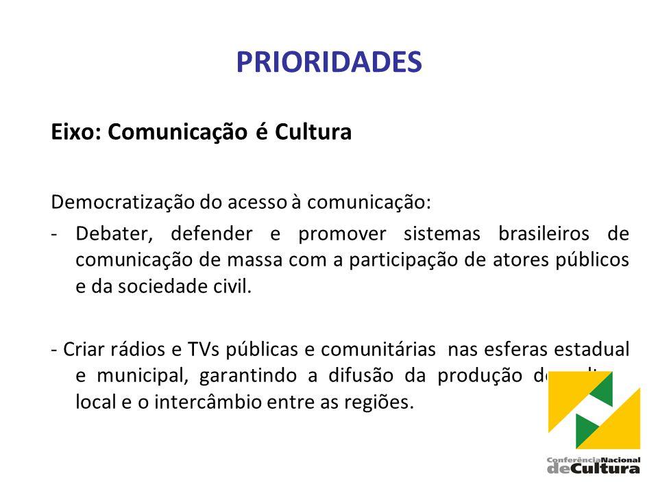 PRIORIDADES Eixo: Comunicação é Cultura Democratização do acesso à comunicação: -Debater, defender e promover sistemas brasileiros de comunicação de massa com a participação de atores públicos e da sociedade civil.