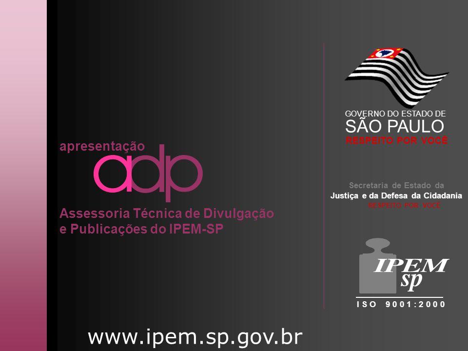 www.ipem.sp.gov.br apresentação Assessoria Técnica de Divulgação e Publicações do IPEM-SP Secretaria de Estado da Justiça e da Defesa da Cidadania I S