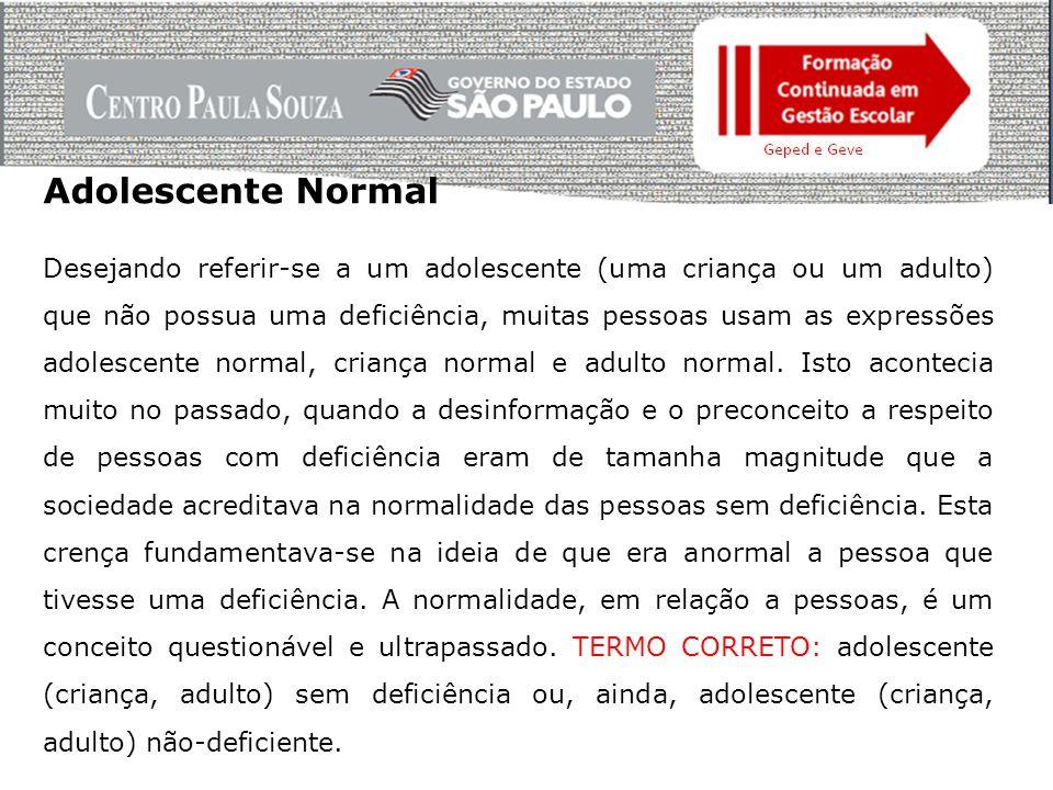 Adolescente Normal Desejando referir-se a um adolescente (uma criança ou um adulto) que não possua uma deficiência, muitas pessoas usam as expressões adolescente normal, criança normal e adulto normal.