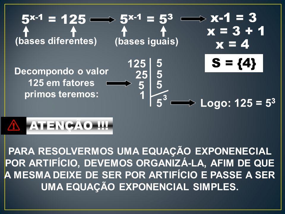 5 x-1 = 125 (bases diferentes) 5 x-1 = 5 3 x-1 = 3 x = 4 S = {4} 125 5 25 5 1 5 5 5 3 Decompondo o valor 125 em fatores primos teremos: Logo: 125 = 5 3 (bases iguais) x = 3 + 1 ATENÇÃO !!.