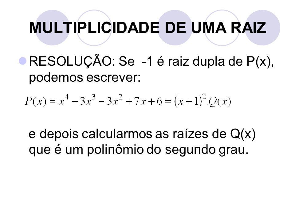 MULTIPLICIDADE DE UMA RAIZ  RESOLUÇÃO: Se -1 é raiz dupla de P(x), podemos escrever: e depois calcularmos as raízes de Q(x) que é um polinômio do seg
