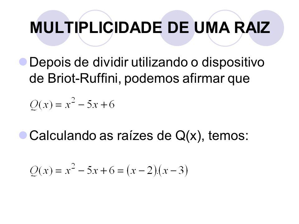 MULTIPLICIDADE DE UMA RAIZ  Depois de dividir utilizando o dispositivo de Briot-Ruffini, podemos afirmar que  Calculando as raízes de Q(x), temos: