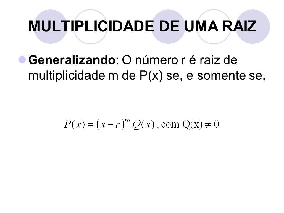 MULTIPLICIDADE DE UMA RAIZ  Generalizando: O número r é raiz de multiplicidade m de P(x) se, e somente se,