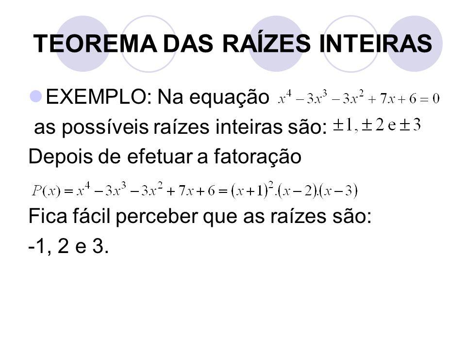 TEOREMA DAS RAÍZES INTEIRAS  EXEMPLO: Na equação as possíveis raízes inteiras são: Depois de efetuar a fatoração Fica fácil perceber que as raízes sã