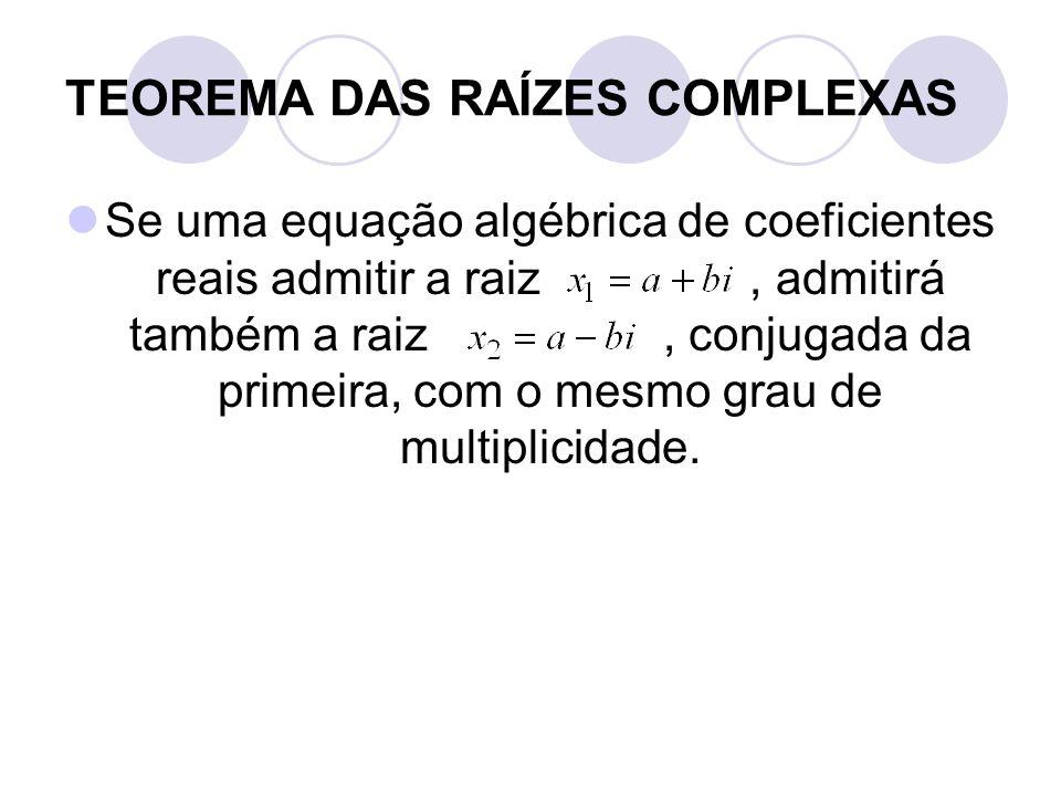 TEOREMA DAS RAÍZES COMPLEXAS  Se uma equação algébrica de coeficientes reais admitir a raiz, admitirá também a raiz, conjugada da primeira, com o mes