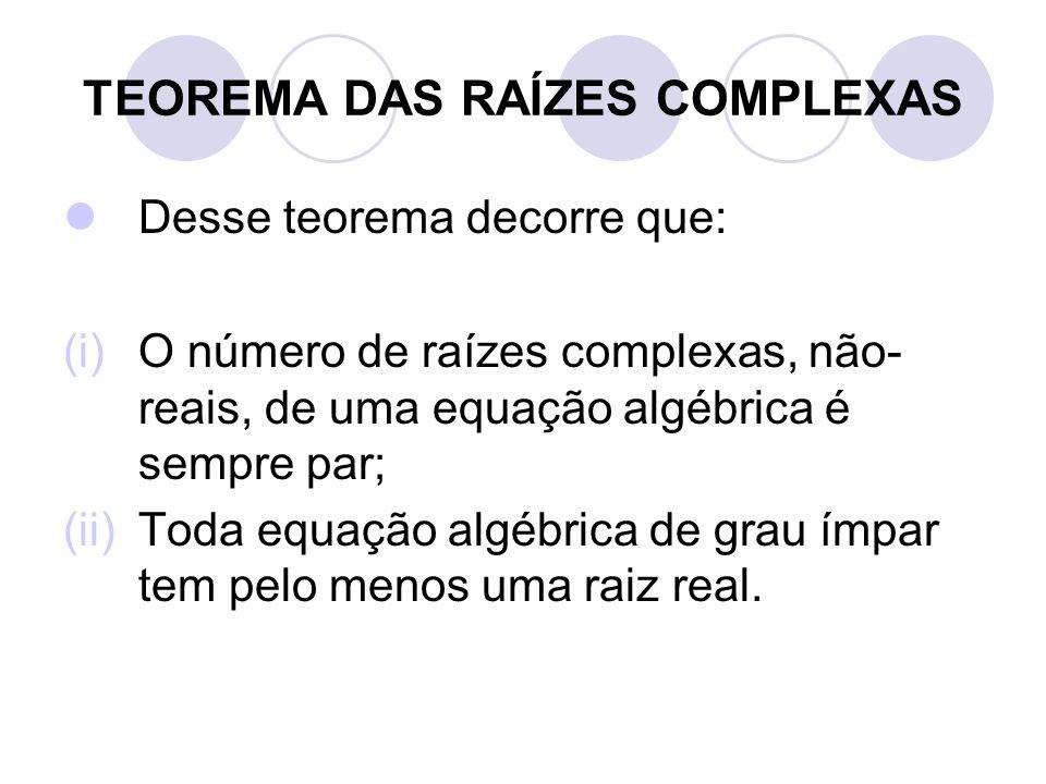 TEOREMA DAS RAÍZES COMPLEXAS  Desse teorema decorre que: (i)O número de raízes complexas, não- reais, de uma equação algébrica é sempre par; (ii)Toda