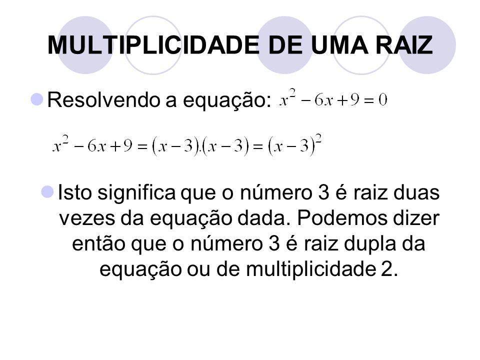 MULTIPLICIDADE DE UMA RAIZ  Resolvendo a equação:  Isto significa que o número 3 é raiz duas vezes da equação dada. Podemos dizer então que o número
