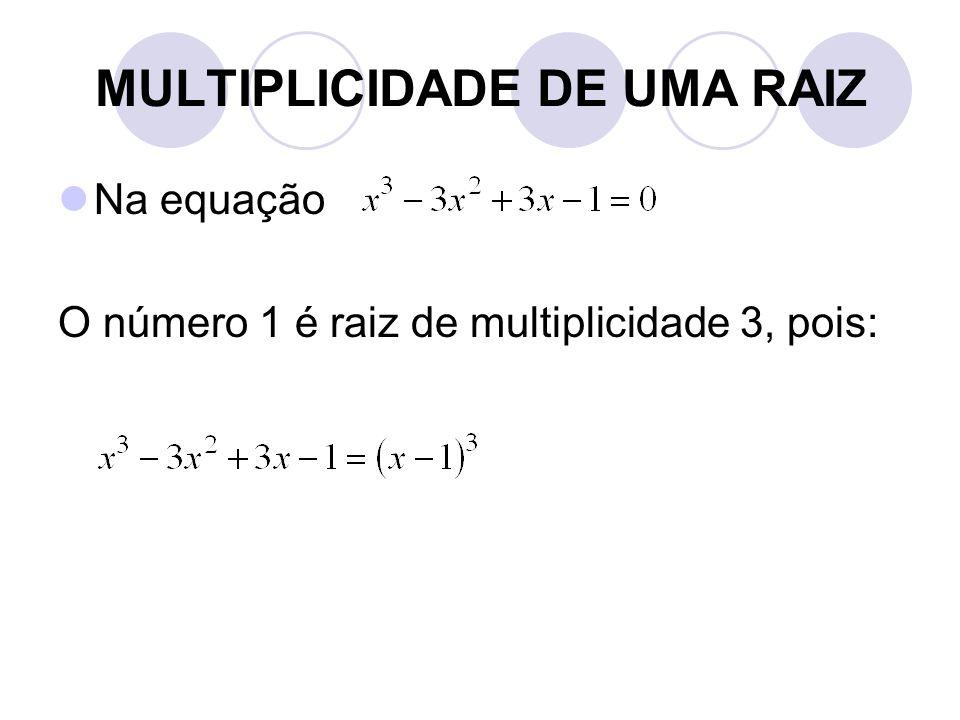 MULTIPLICIDADE DE UMA RAIZ  Na equação O número 1 é raiz de multiplicidade 3, pois: