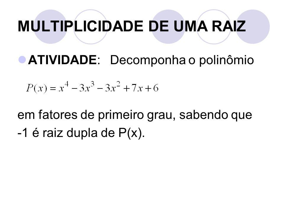 MULTIPLICIDADE DE UMA RAIZ  ATIVIDADE: Decomponha o polinômio em fatores de primeiro grau, sabendo que -1 é raiz dupla de P(x).
