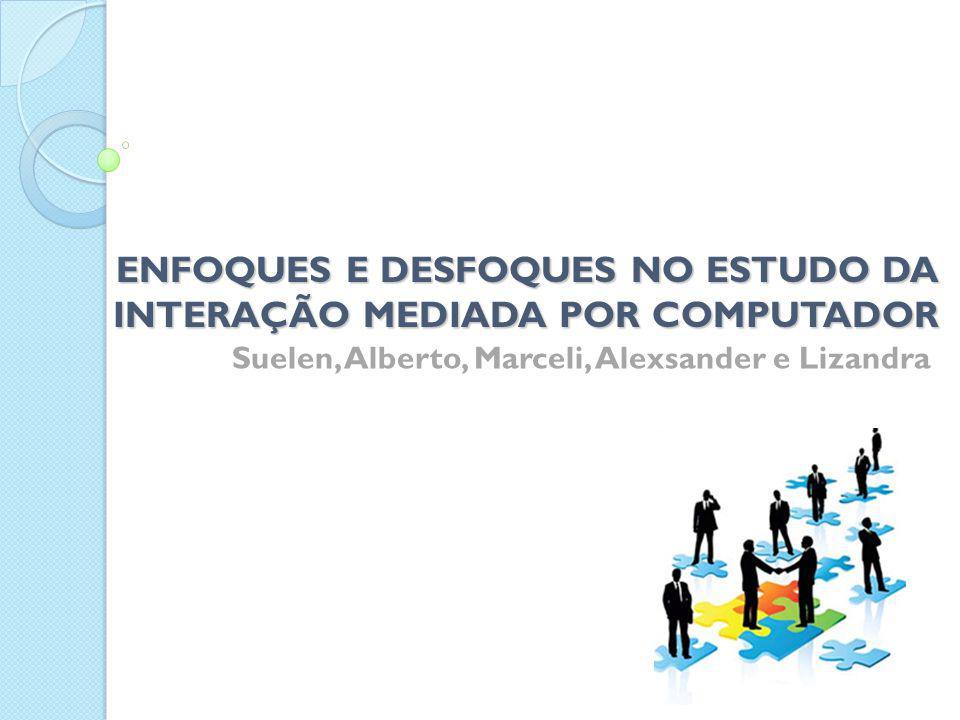 ENFOQUES E DESFOQUES NO ESTUDO DA INTERAÇÃO MEDIADA POR COMPUTADOR Suelen, Alberto, Marceli, Alexsander e Lizandra
