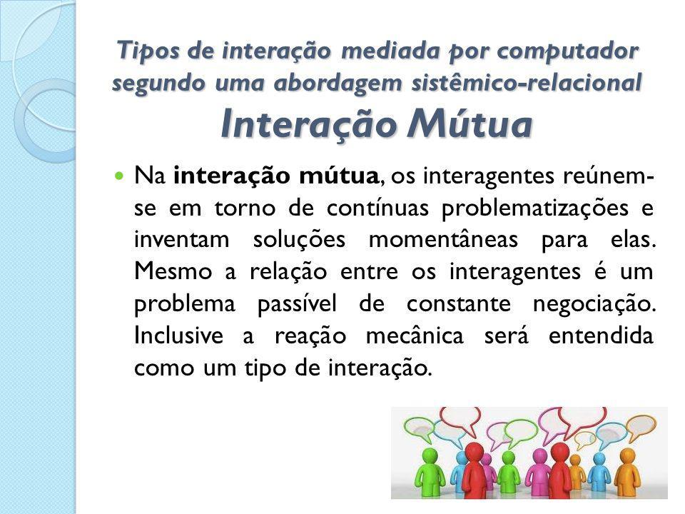 Tipos de interação mediada por computador segundo uma abordagem sistêmico-relacional Interação Mútua  Na interação mútua, os interagentes reúnem- se