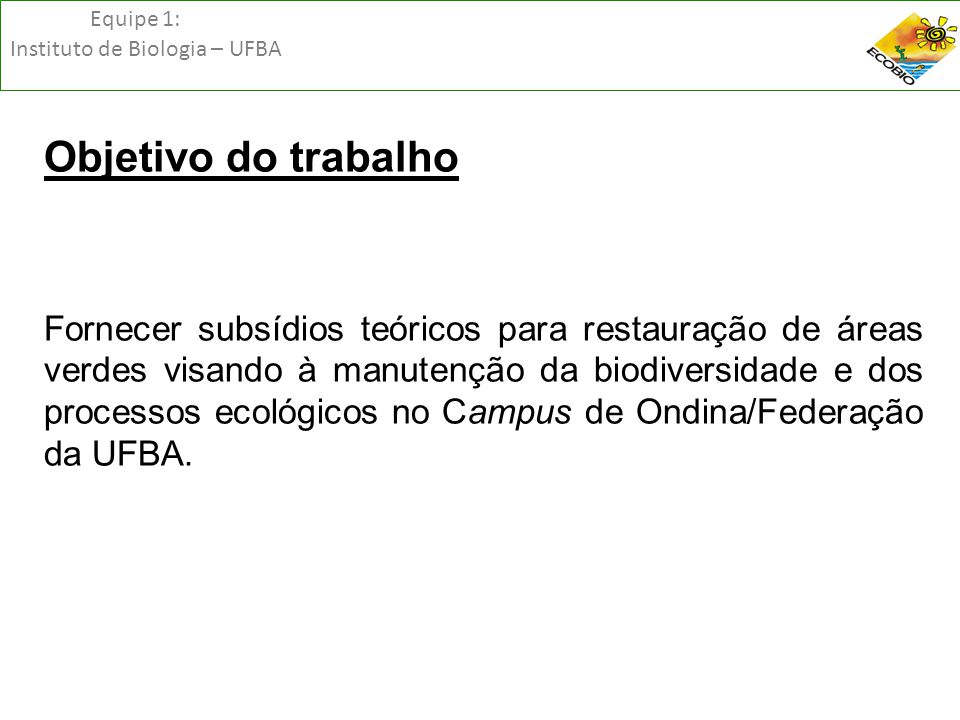 Equipe 1: Instituto de Biologia – UFBA Objetivo do trabalho Fornecer subsídios teóricos para restauração de áreas verdes visando à manutenção da biodi