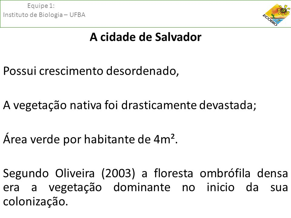 Equipe 1: Instituto de Biologia – UFBA A cidade de Salvador Possui crescimento desordenado, A vegetação nativa foi drasticamente devastada; Área verde