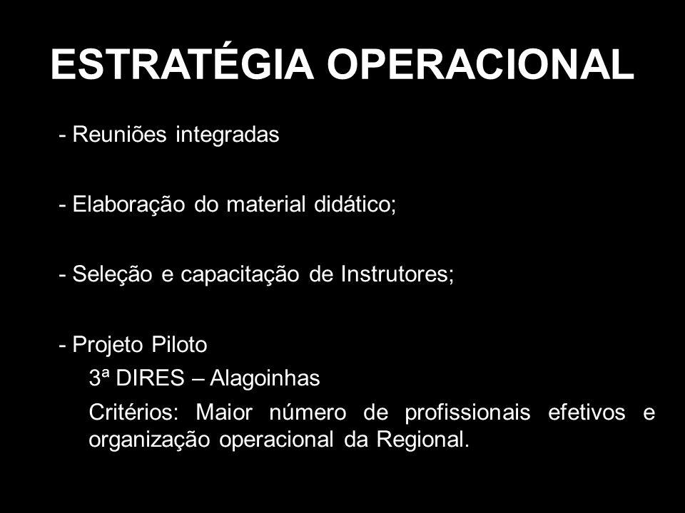 ESTRATÉGIA OPERACIONAL •- Reuniões integradas •- Elaboração do material didático; •- Seleção e capacitação de Instrutores; •- Projeto Piloto –3ª DIRES