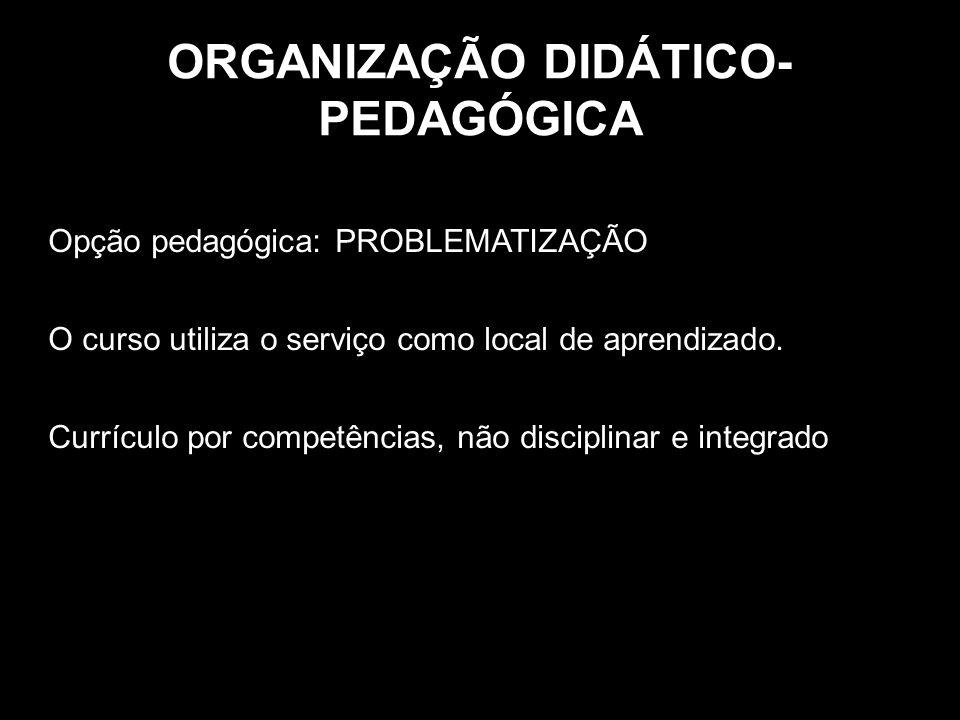 ORGANIZAÇÃO DIDÁTICO- PEDAGÓGICA Opção pedagógica: PROBLEMATIZAÇÃO O curso utiliza o serviço como local de aprendizado. Currículo por competências, nã
